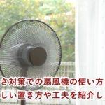 暑さ対策での扇風機の使い方 涼しい置き方や工夫を紹介します